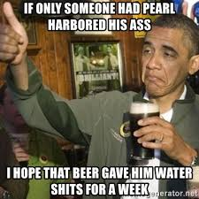 Beer Shits Meme - if only someone had pearl harbored his ass i hope that beer gave him