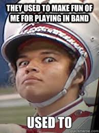 Band Geek Meme - they used to make fun of me for playing in band used to psycho