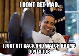 Dont Get Mad Meme - i dont get mad i just sit back and watch karma do its job happy