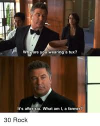 Tuxedo Meme - why are you wearing a tux it s after six what am i a farmer 30
