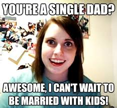 Single Dad Meme - you re a single dad awesome i can t wait to be married with kids