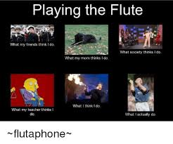 Flute Player Meme - playing the flute what my friends think i do what society thinks l
