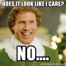 Like I Care Meme - does it look like i care no buddy the elf meme generator