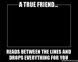True Friend Meme - a true friend reads between the lines and drops everything for