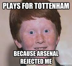 Funny Tottenham Memes - plays for tottenham because arsenal rejected me over confident