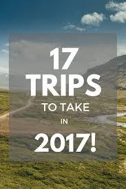 17 trips to take in 2017 great big globe