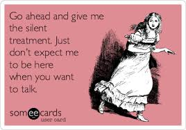 Silent Treatment Meme - go ahead and give me the silent treatment just don t expect me to
