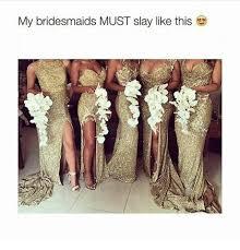 Bridesmaids Meme - my bridesmaids must slay like this bridesmaids meme on me me