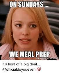 Kind Meme - on sundays we meal prep meme genera it s kind of a big deal gym