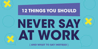 What To Say At 12 Things You Should Never Say At Work And What To Say Instead