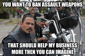 Sons Of Anarchy Meme - you want to ban assault weapons that should help my business more
