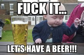 Fuck It Meme - fuck it let s have a beer drunk baby 1 meme generator