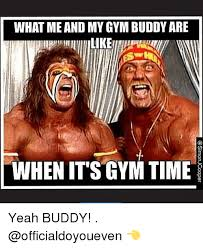 Gym Buddies Meme - what me and my gym buddy are when it s gym time e yeah buddy