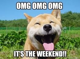 Happy Weekend Meme - omg omg omg it s the weekend misc quickmeme