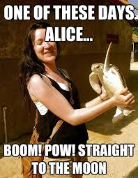 Alice Meme - one of these days alice boom pow straight to the moon