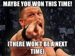 maybe you won this time there won t be a next time john cena