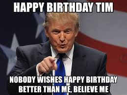 Tim Meme - happy birthday tim nobody wishes happy birthday better than me
