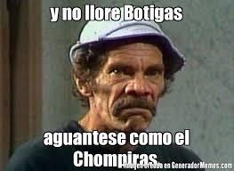 Memes Del Chompiras - y no llore botigas aguantese como el chompiras meme de el don
