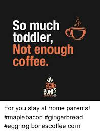 Toddler Meme - so much toddler not enough coffee bones coffee for you stay at home