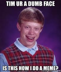 Dumb Face Meme - tim ur a dumb face is this how i do a meme bad luck brian