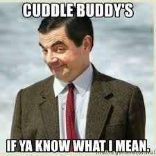 Cuddle Buddy Meme - cuddle buddy s if ya know what i mean mr bean meme generator