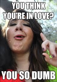So In Love Meme - you think you re in love you so dumb preaching white girl