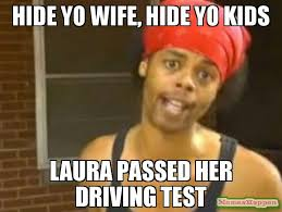 Meme Laura - hide yo wife hide yo kids laura passed her driving test meme