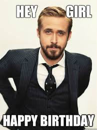 Ryan Gosling Hey Girl Memes - hey girl happy birthday ryan gosling happy birthday quickmeme