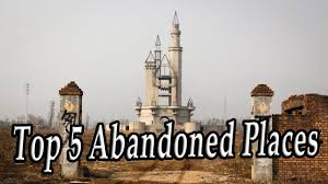 top 5 abandoned places around of the world 2017 top 5 ghost and