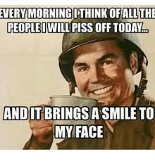 Pissed Meme - every morning ithinkofallthe people i piss off todald