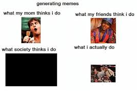 Generating Memes - generating memes what my friends think i do what my mom thinks i do