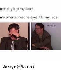 Say That To My Face Meme - me say it to my face me when someone says it to my face savage