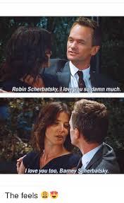 Love You Too Meme - robin scherbatsky ilove you so damn much i love you too bamey