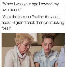 Owned Meme - when i was your age i owned my own house meme xyz