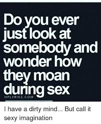 Sexy Sex Memes - do you ever just look at somebody and wonder how they moan during