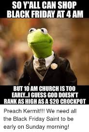 Black Friday Meme - so y all can shop black friday at 4am but 10 am church is too earl i