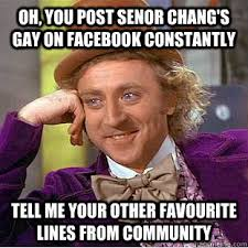 Senor Chang Gay Meme - oh you post senor chang s gay on facebook constantly tell me your