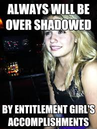 Memes For Girls - always will be over shadowed by entitlement girl s accomplishments