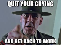 Back To Work Meme - quit your crying and get back to work drill instructor x meme