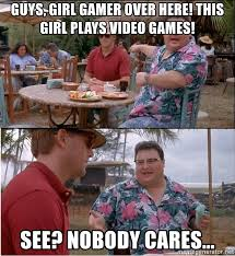 Girls Playing Video Games Meme - guys girl gamer over here this girl plays video games see nobody
