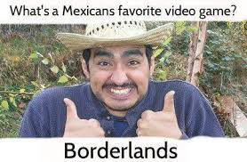 Funny Racist Mexican Memes - what s a mexican favorite video game borderlands