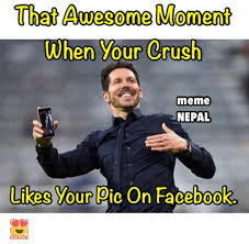Meme Crush - that awe come moment when your crush meme nepal likes your pic on