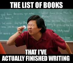 Writer Memes - the list of books that i ve actually got done writing writing