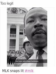 Mlk Memes - too legit out here with these fuckboys mlk snaps lit mlk fuccboi