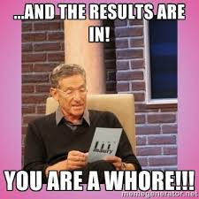 Youre A Whore Meme - and the results are in you are a whore maury pv funny