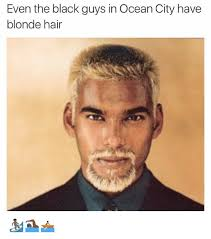 Funny Black Guy Meme - even the black guys in ocean city have blonde hair