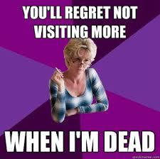 Guilt Meme - you ll regret not visiting more when i m dead guilt trip mom