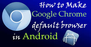android default browser make chrome default browser on android