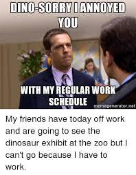 Dinosaur Meme Generator - dino sorry iannoyed you with myregular work schedule