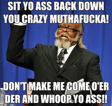 Crazy Ass Memes - sit yo ass back down you crazy muthafucka don t make me come o er